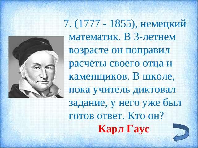 7. (1777 - 1855), немецкий математик. В 3-летнем возрасте он поправил расчёт...