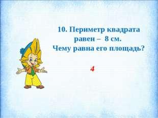 10. Периметр квадрата равен – 8 см. Чему равна его площадь? 4
