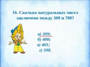 16. Сколько натуральных чисел заключено между 300 и 700? а) 399; б) 400; в) 4