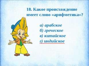 18. Какое происхождение имеет слово «арифметика»? а) арабское б) греческое в