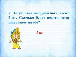 2. Петух, стоя на одной ноге, весит 5 кг. Сколько будет весить, если он встан