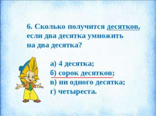 6. Сколько получится десятков, если два десятка умножить на два десятка? а) 4