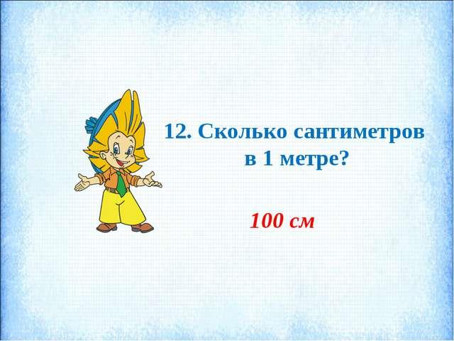12. Сколько сантиметров в 1 метре? 100 см