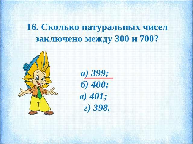 16. Сколько натуральных чисел заключено между 300 и 700? а) 399; б) 400; в) 4...