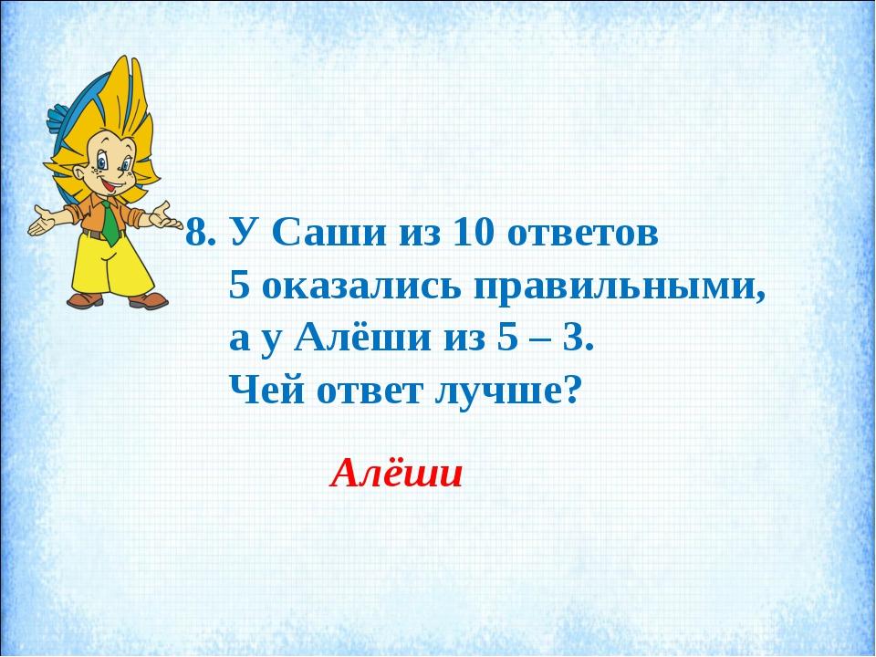 8. У Саши из 10 ответов 5 оказались правильными, а у Алёши из 5 – 3. Чей отве...