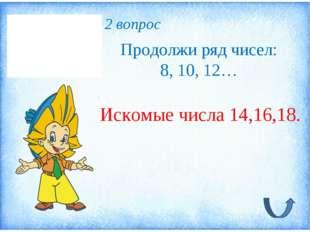 2 вопрос Продолжи ряд чисел: 8, 10, 12… Искомые числа 14,16,18.