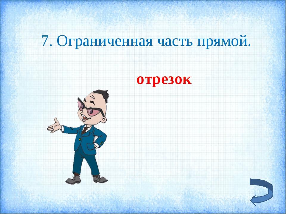 7. Ограниченная часть прямой. отрезок