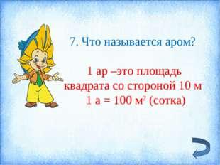7. Что называется аром? 1 ар –это площадь квадрата со стороной 10 м 1 а = 100