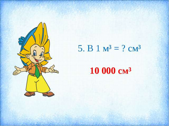 5. В 1 м³ = ? см³ 10 000 см³