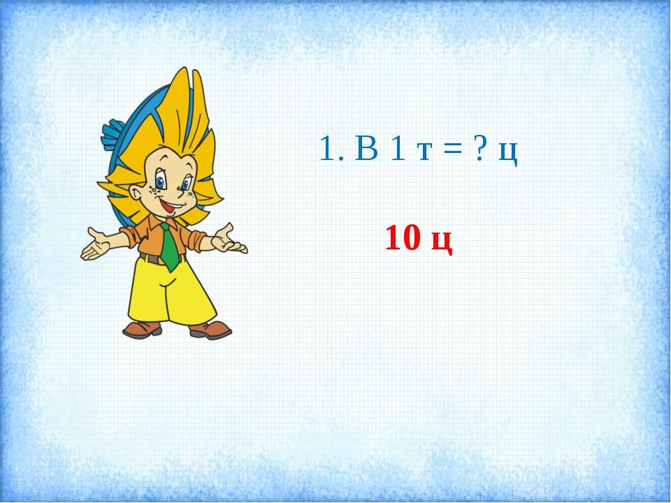 1. В 1 т = ? ц 10 ц