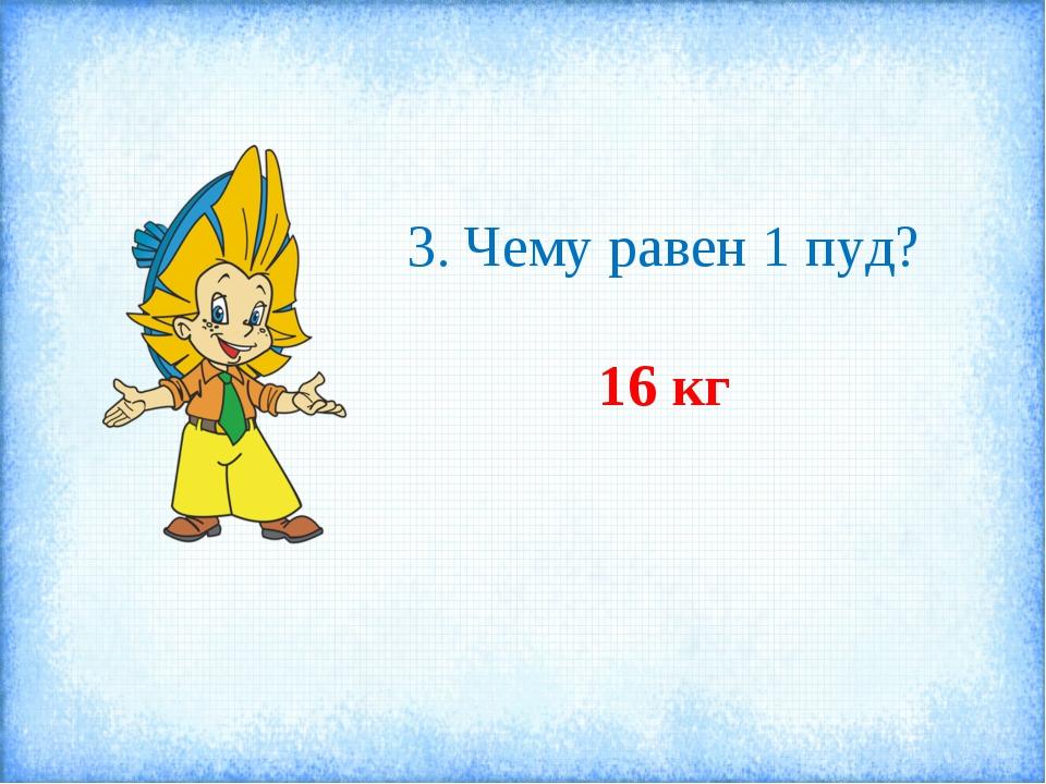 3. Чему равен 1 пуд? 16 кг