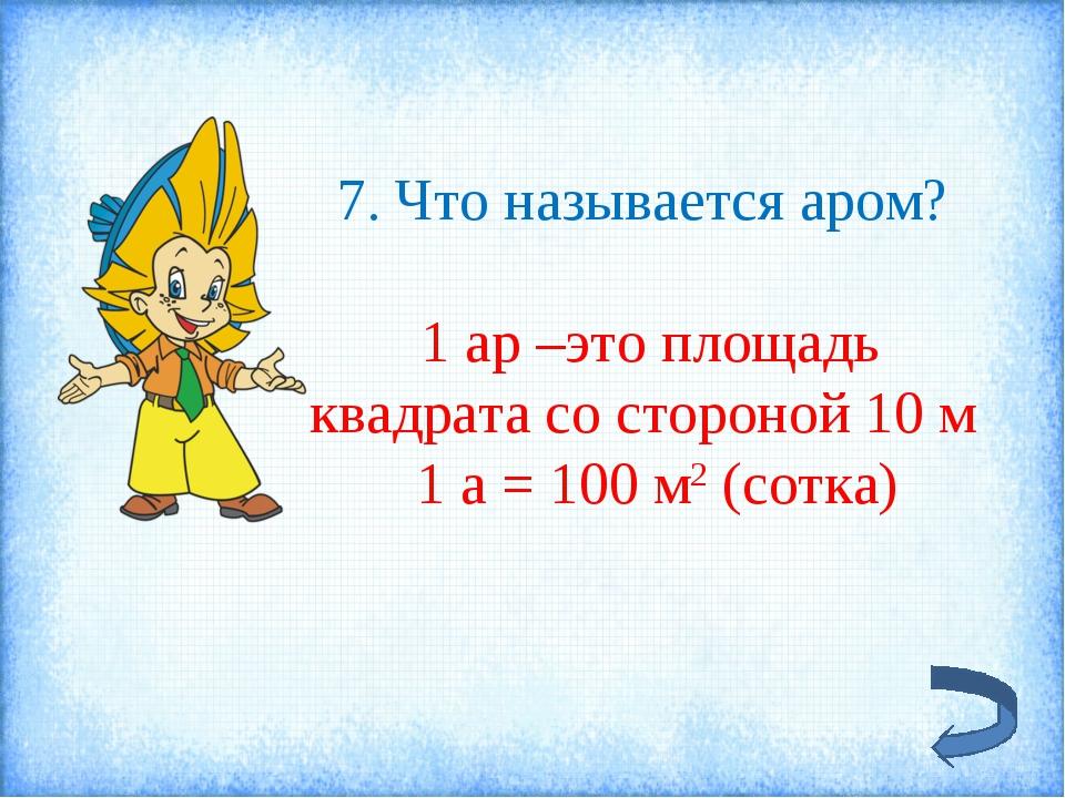 7. Что называется аром? 1 ар –это площадь квадрата со стороной 10 м 1 а = 100...