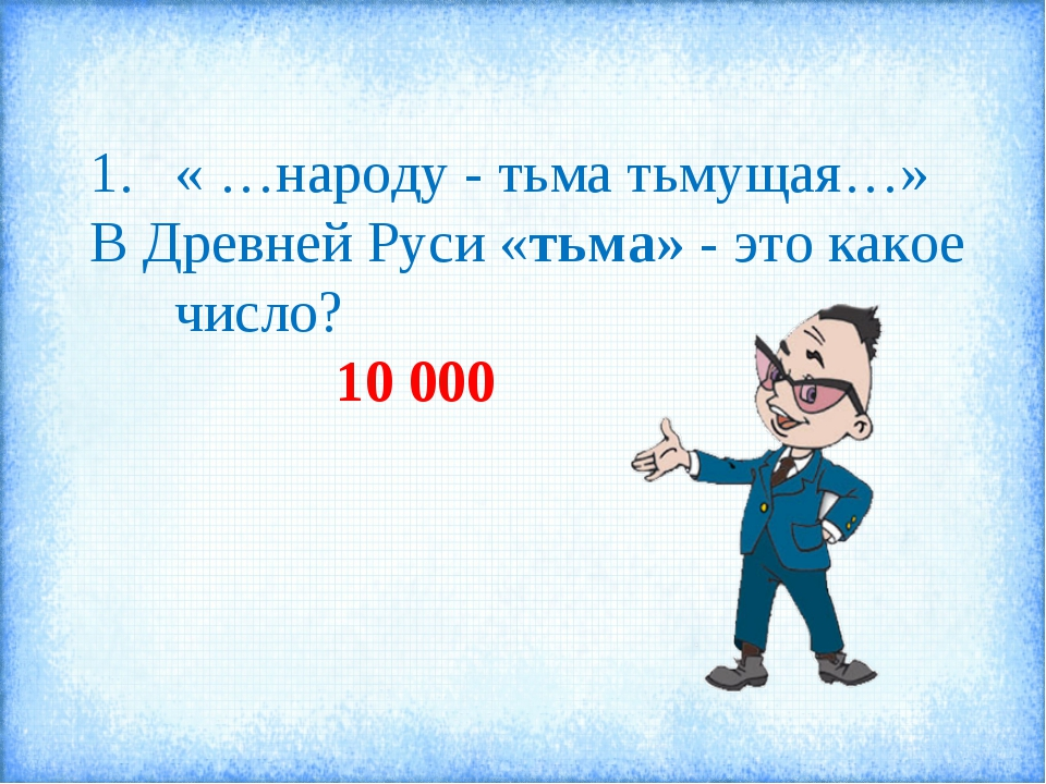 « …народу - тьма тьмущая…» В Древней Руси «тьма» - это какое число? 10 000