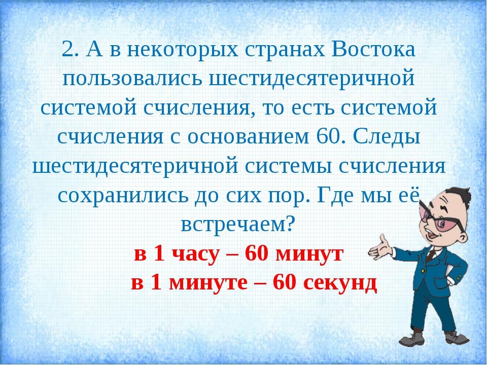 2. А в некоторых странах Востока пользовались шестидесятеричной системой счис...