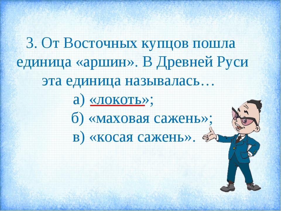 3. От Восточных купцов пошла единица «аршин». В Древней Руси эта единица назы...