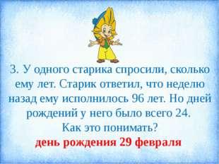 3. У одного старика спросили, сколько ему лет. Старик ответил, что неделю наз