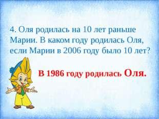 4. Оля родилась на 10 лет раньше Марии. В каком году родилась Оля, если Марии