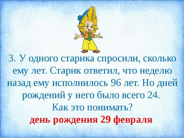 3. У одного старика спросили, сколько ему лет. Старик ответил, что неделю наз...