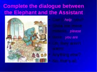 Complete the dialogue between the Elephant and the Assistant Can I … you? Sho
