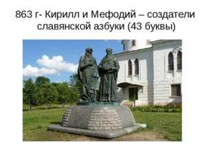 863 г- Кирилл и Мефодий – создатели славянской азбуки (43 буквы)