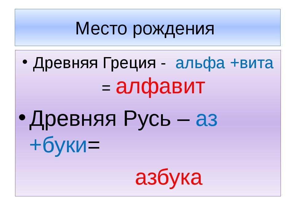 Место рождения Древняя Греция - альфа +вита = алфавит Древняя Русь – аз +буки...