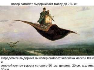 Ковер самолет выдерживает массу до 750 кг. Определите выдержит ли ковер самол
