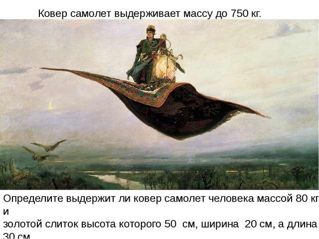 Ковер самолет выдерживает массу до 750 кг. Определите выдержит ли ковер самол...
