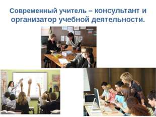 Современный учитель – консультант и организатор учебной деятельности.