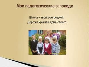 Школа – твой дом родной. Дорожи крышей дома своего. Мои педагогические запов