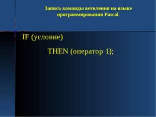 Запись команды ветвления на языке программирования Pascal. IF (условие) THEN