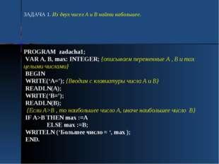PROGRAM zadacha1; VAR A, B, max: INTEGER; {описываем переменные А , В и max