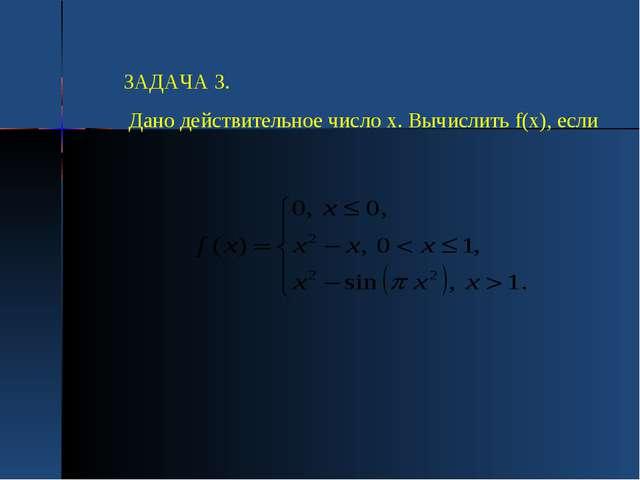 ЗАДАЧА 3. Дано действительное число х. Вычислить f(х), если