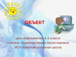 ОБЪЕКТ урок информатики в 3 классе Учитель: Бурякова Ирина Вячеславовна МОУ М