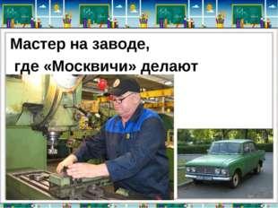 Мастер на заводе, где «Москвичи» делают