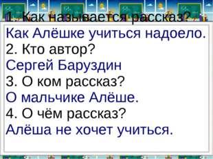 1. Как называется рассказ? Как Алёшке учиться надоело. 2. Кто автор? Сергей Б