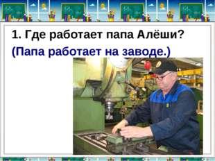 1. Где работает папа Алёши? (Папа работает на заводе.)