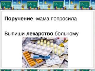 Поручение -мама попросила Выпиши лекарство больному