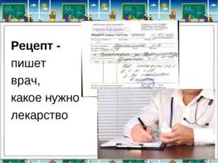 Рецепт - пишет врач, какое нужно лекарство