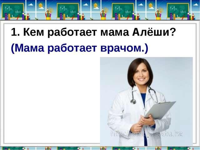 1. Кем работает мама Алёши? (Мама работает врачом.)