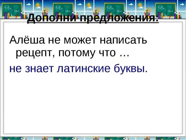 Дополни предложения: Алёша не может написать рецепт, потому что … не знает ла...