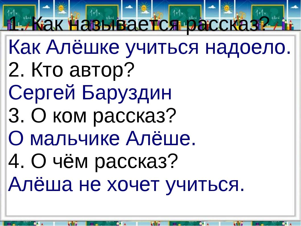 1. Как называется рассказ? Как Алёшке учиться надоело. 2. Кто автор? Сергей Б...