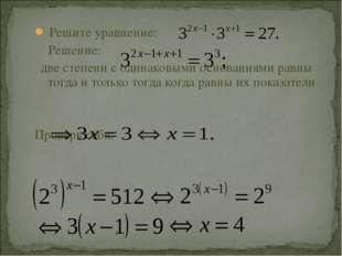 Решите уравнение: Решение: две степени с одинаковыми основаниями равны тогда
