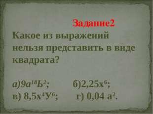 Задание2 Какое из выражений нельзя представить в виде квадрата? а)9а18Ь2; б)