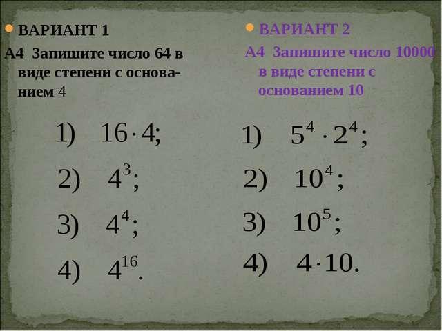 ВАРИАНТ 1 А4 Запишите число 64 в виде степени с основа-нием 4 ВАРИАНТ 2 А4 За...