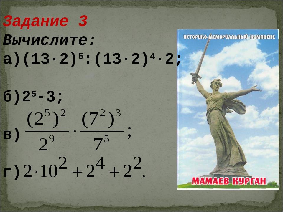 Задание 3 Вычислите: а)(13·2)5:(13·2)4·2; б)25-3; в) г)