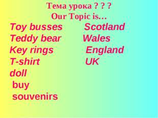 Тема урока ? ? ? Our Topic is… Toy busses Scotland Teddy bear Wales Key rings