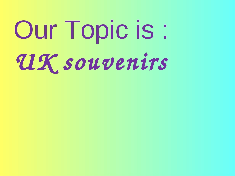 Our Topic is : UK souvenirs