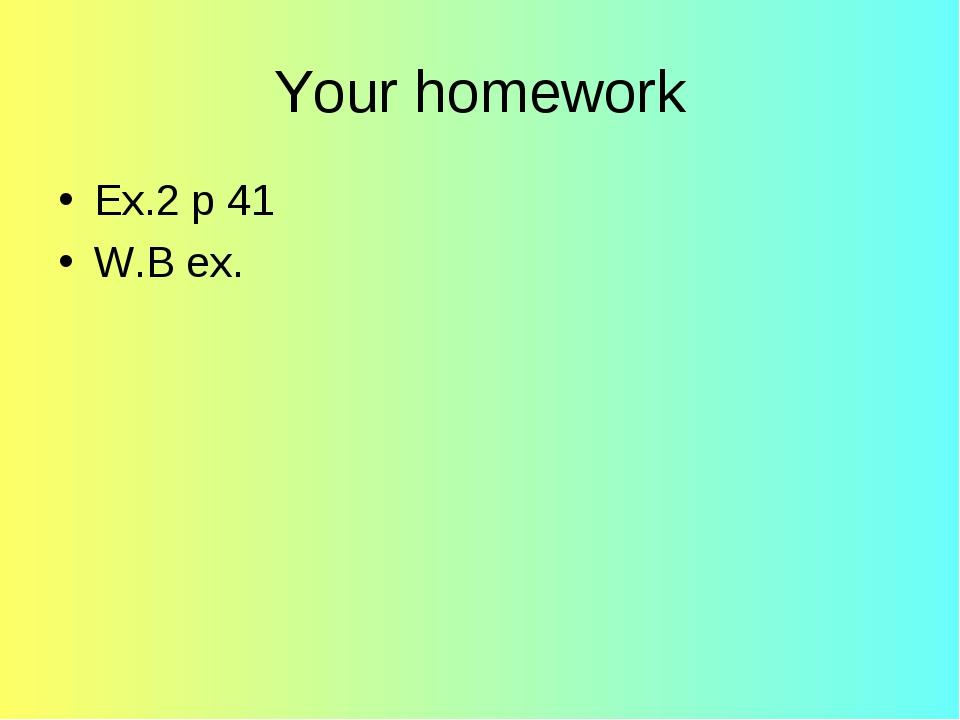 Your homework Ex.2 p 41 W.B ex.