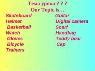 Тема урока ? ? ? Our Topic is… Skateboard Guitar Helmet Digital camera Basket