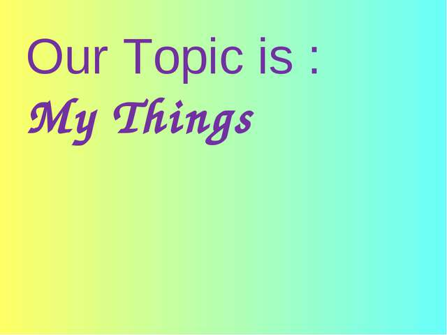 Our Topic is : My Things
